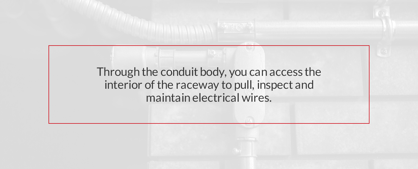 through the conduit body, you can access the interior of the raceway to pull, inspect and maintain electrical wires