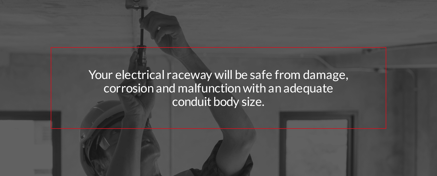 your electrical raceway will be safe from damage, corrosion and malfunction with an adequate conduit body size