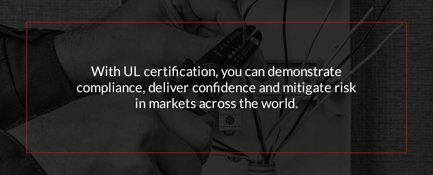 with UL certification, you can demonstrate compliance, deliver confidence and mitigate risk in markets across the world