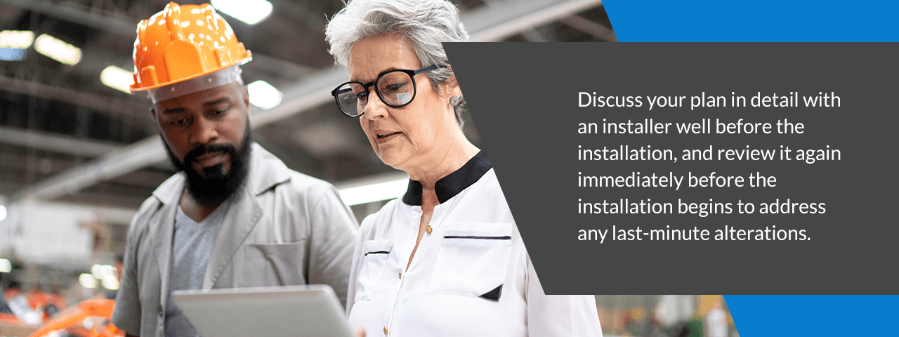 discuss your plan in detail with an installer well before the installation, and review it again immediately before the installation begins to address any last-minute alterations